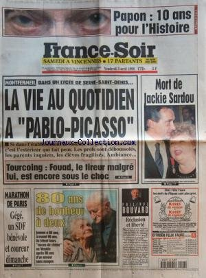 FRANCE SOIR [No 16690] du 03/04/1998 - LA MORT DE JACKIE SARDOU -MONFERMEIL / DANS UN LYCEE DE SEINE-SAINT-DENIS / LA VIE AU QUOTIDIEN A PABLO-PICASSO - TOURCOING / FOUAD LE TIREUR MALGRE LUI -LE MARATHON DE PARIS -50 ANS DE BONHEUR A 2 POUR JEANNE 98 ANS ETARMAND 99 ANS EN VENDEE -RECLUSION ET LIBERTE PAR BOUVARD