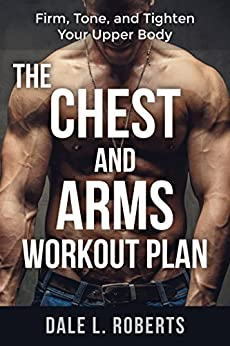 The Chest and Arms Workout Plan: Firm, Tone, and Tighten Your Upper Body (English Edition) di [Roberts, Dale L.]