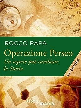 Operazione Perseo: Un segreto può cambiare la Storia di [Papa, Rocco]