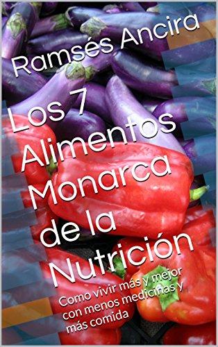 Los siete alimentos monarca de la nutrición: Como vivir más y mejor con menos medicinas y más comida (Spanish Edition)