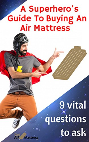 A Superhero's Guide To Buying An Air Mattress: 9 vital questions to ask (English Edition)