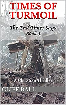 Times of Turmoil: a Christian Thriller (The End Times Saga Book 1) by [Ball, Cliff]