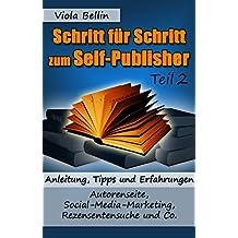 Schritt-für-Schritt zum Self-Publisher: Anleitung, Tipps und Erfahrungen - Autorenseite, Social-Media-Marketing, Rezensentensuche und Co.
