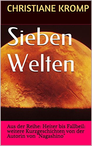"""Sieben Welten: Aus der Reihe: Heiter bis Fallbeil: weitere Kurzgeschichten von der Autorin von """"Nagashino"""" von [Kromp, Christiane]"""
