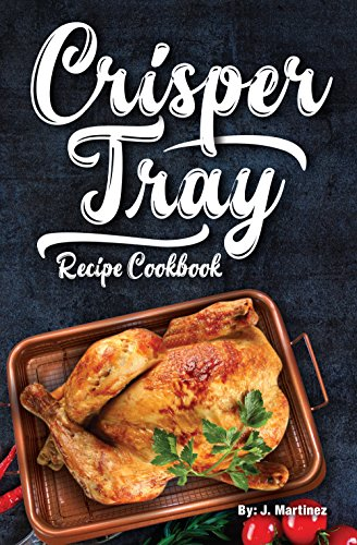 Crisper Tray Recipe Cookbook: Newest Complete Revolutionary Nonstick Copper Basket Air Fryer Style Cookware Works Magic on Any Grill, Stovetop or in Your ... the Healthy Way! (Crispy Creations Book 1)