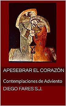 Apesebrar el corazón: Contemplaciones de Adviento (Spanish Edition) by [Fares s.j., Diego]