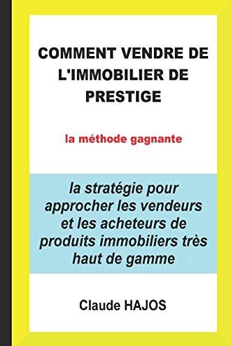 COMMENT VENDRE DE L'IMMOBILIER DE PRESTIGE: la stratégie pour approcher les vendeurs et les acheteurs de produits immobiliers très haut de gamme par Claude HAJOS