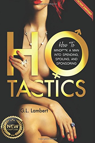 Ho Tactics (Uncut Edition): How To Mindf**k A Man Into Spending, Spoiling, and Sponsoring