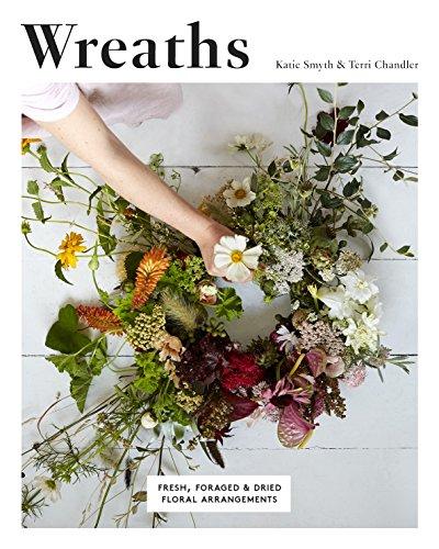 Wreaths: Fresh, Foraged & Dried Floral Arrangements par Terri Chandler