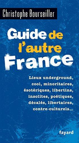 Guide de l'autre France: Lieux underground, cool, minoritaires, sotriques, libertins, insolites, potiques, dcals...