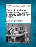 The book of fallacies: from unfinished papers of Jeremy Bentham / by a friend. by Jeremy Bentham (2010-12-17)