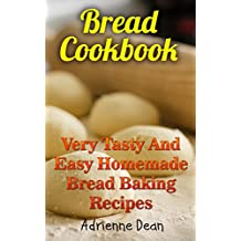 Bread Cookbook: Very Tasty And Easy Homemade Bread Baking Recipes (English Edition)