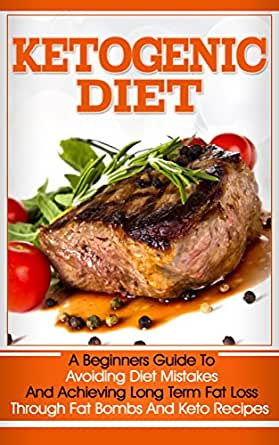 Ketogenic Diet: A Beginners Guide To Avoiding Diet Mistakes And Achieving Long Term Fat Loss ...
