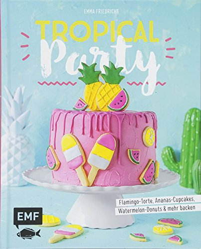 Tropical Party: Flamingo-Torte, Ananas-Cupcakes, Watermelon-Donuts und mehr backen (Topper Cake Watermelon)