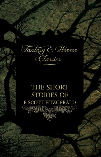 The Short Stories of F. Scoot Fitzgerald - Including the Curious Case of Benjamin Button (Fantasy and Horror Classics) Cover Image