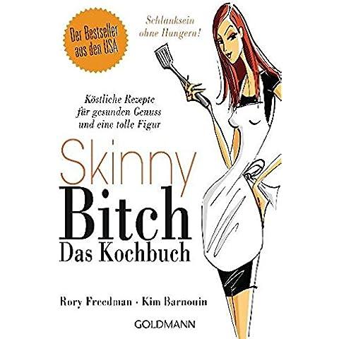 Skinny Bitch - Das Kochbuch: Köstliche Rezepte für gesunden Genuss und eine tolle Figur. Schlanksein ohne