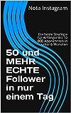 50 und MEHR ECHTE Follower in nur einem Tag: Die beste Strategie für Anfänger bis 10 000 Abonennten in unter 6 Monaten (Instagram Marketing 1)