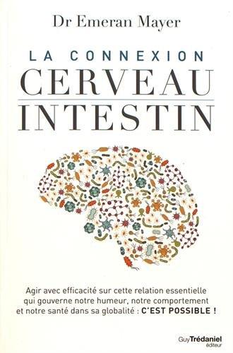 La connexion cerveau-intestin : Agir avec efficacité sur cette relation essentielle qui gouverne notre humeur, notre comportement et notre santé dans sa globalité : c'est possible !