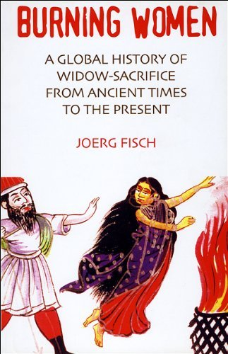 Immolating Women: A Global History of Widow Burning from Ancient Times to the Present (Black Widow Fisch)
