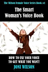 The Smart Woman's Voice Book: How to Use Your Voice To Get What You Want! (The Wilson Female Voice Series Book 1) (English Edition)
