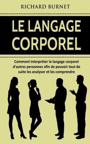 Le langage corporel: Comment interpréter le langage corporel d'autres personnes afin de pouvoir tout de suite les analyser et les comprendre par Richard Burnet