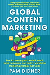 Global Content Marketing: How to Create Great Content, Reach More Customers, and Build a Worldwide Marketing Strategy That Works