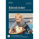 Kleinkinder. Spielen und Lernen in den ersten drei Lebensjahren: Das Grundlagenbuch der institutionellen Kleinkindpädagogik
