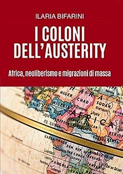 I coloni dell'austerity: Africa, neoliberismo e migrazioni di massa di [Bifarini, Ilaria]