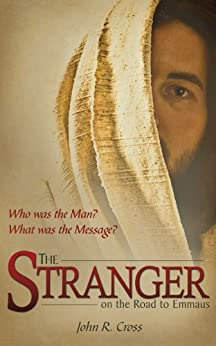 The Stranger on the Road to Emmaus: Who was the Man? What was the Message? by [Cross, John R.]