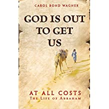 God Is Out to Get Us: At All Costs - The Life of Abraham (English Edition)