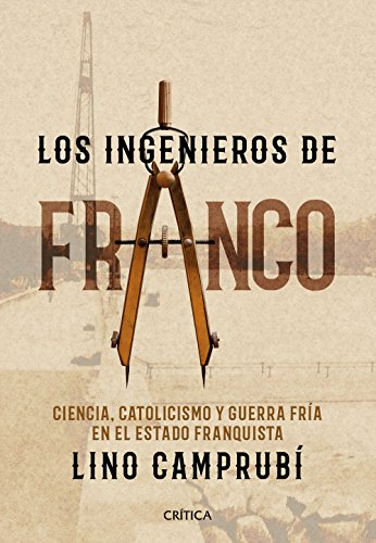Los ingenieros de Franco: Ciencia, catolicismo y Guerra Fría en el Estado franquista por Lino Camprubí Bueno