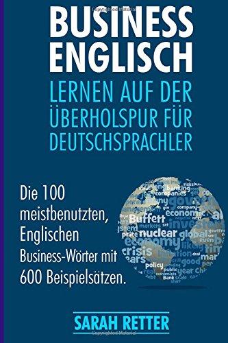 Business Englisch: Lernen auf der Uberholspur fur Deutschsprachler: Die 100 meistbenutzten, englischen Business-Wörter mit 600 Beispielsätzen.