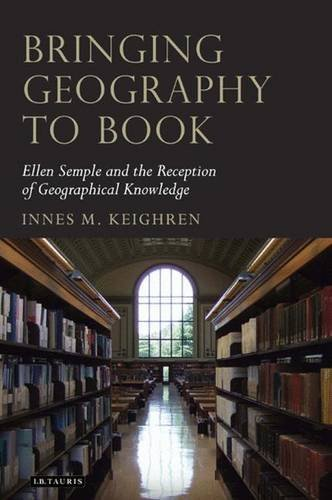 Bringing Geography to Book: Ellen Semple and the Reception of Geographical Knowledge (Tauris Historical Geography) by Innes M. Keighren (2010-09-18)