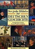 Der gro?e Bildatlas zur Deutschen Geschichte. Von Karl dem Gro?en bis zur Wiedervereinigung