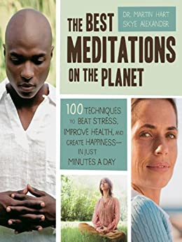 The Best Meditations on the Planet: 100 Techniques to Beat Stress, Improve Health, and Create Happiness-In Just Minutes A Day by [Alexander, Skye, Hart, Martin]