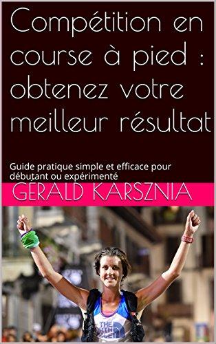 Compétition en course à pied : obtenez votre meilleur résultat: Guide pratique simple et efficace pour débutant ou expérimenté (course à pied: guide pratique 30min t. 2) par Gérald Karsznia