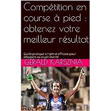 Compétition en course à pied : obtenez votre meilleur résultat: Guide pratique simple et efficace pour débutant ou expérimenté (course à pied: guide pratique 30min t. 2)