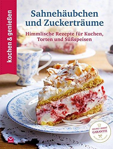Kochen & Genießen Sahnehäubchen und Zuckerträume: Himmlische Rezepte für Kuchen, Torten und Süßspeisen