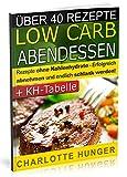 Rezepte ohne Kohlenhydrate: Low Carb Abendessen - Das Diaet-Kochbuch + Kohlenhydrate-Tabelle (Erfolgreich abnehmen und endlich schlank werden mit kohlenhydratarmer Ernaehrung! | DEUTSCH)