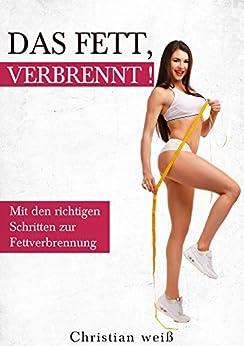 Fettverbrennung - Das Fett, verbrennt !: Mit den richtigen Schritten zur Fettverbrennung