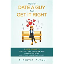 How To Date A Guy And Get It Right: 7 Core Concepts To Multiply Your Confidence Level, Eliminate Bad Dates, And Attract Your Dream Partner (English Edition)