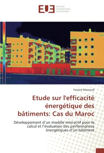 Etude sur l'efficacite energetique des bAtiments: Cas du Maroc: Developpement d'un modele interactif pour le calcul et l'evaluation des performances energetiques par Yassine Maaroufi