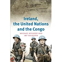 Ireland, the United Nations and the Congo: A Military and Diplomatic History, 1960-1