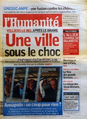 HUMANITE (L') [No 19651] du 27/11/2007 - UNEDIC-ANPE / UNE FUSION CONTRE LES CHOMEURS - VILLIERS-LE-BEL APRES LE DRAME - UNE VILLE SOUS LE CHOC - ANNAPOLIS - UN COUP POUR RIEN - L'ALLIER CHANGE DE MAJORITE - REFERENDUM / MEETING CE SOIR A PARIS - PROCES COLONNA / LE FLOU DES GRANDS TEMOINS - ART RUSSE / LE RETOUR DES VIEUX DEMONS - CONFLITS SOCIAUX par Collectif