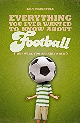 Everything You Ever Wanted to Know About Football But Were Too Afraid to Ask (Everything You Ever Wantd/Know) by Iain Macintosh (2010-04-01)