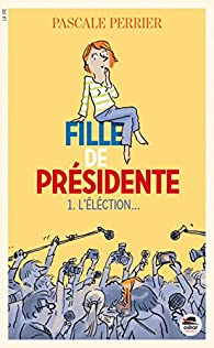 Fille de présidente, tome 1 : L'élection... par Pascale Perrier
