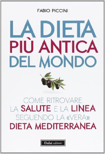 La dieta più antica del mondo. Come ritrovare la salute e la linea seguendo la «vera» dieta mediterranea