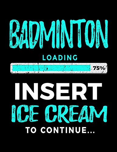 Badminton Loading 75% Insert Ice Cream To Continue: Badminton Player Journals