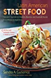 Latin American Street Food: The Best Flavors of Markets, Beaches, & Roadside Stands from Mexico to Argentina