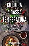 COTTURA A BASSA TEMPERATURA: 30 Ricette di Cucina CBT